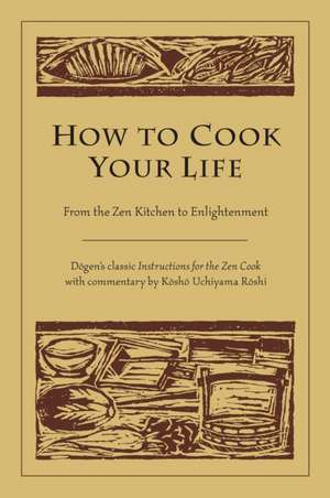 How to Cook Your Life:  From the Zen Kitchen to Enlightenment de  Dogen