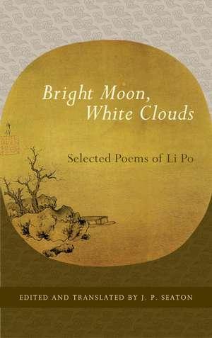 Bright Moon, White Clouds:  Selected Poems of Li Po de Li Po