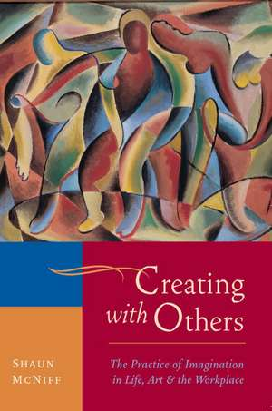 Creating with Others:  The Practice of Imagination in Life, Art, and the Workplace de Shaun McNiff