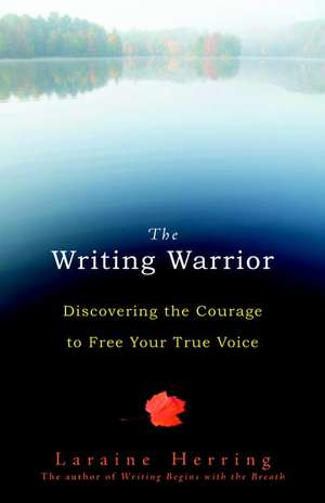 The Writing Warrior:  Discovering the Courage to Free Your True Voice de Laraine Herring