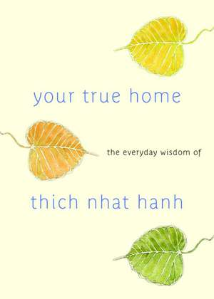 Your True Home:  The Everyday Wisdom of Thich Nhat Hanh de Thich Nhat Hanh