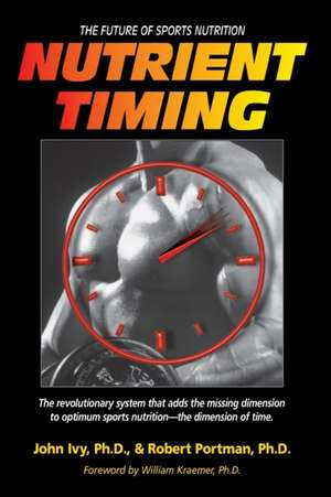 Nutrient Timing:  The Future of Sports Nutrition de John Ivy