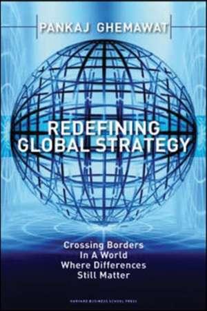 Redefining Global Strategy: Crossing Borders in a World Where Differences Still Matter de Pankaj Ghemawat