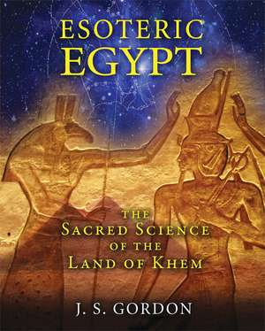 Esoteric Egypt: The Sacred Science of the Land of Khem de J. S. Gordon