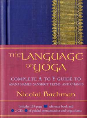 The Language Of Yoga: Complete A to Y guide to Asana Names, Sanskrit Terms, and Chants de  Nicolai Bachman