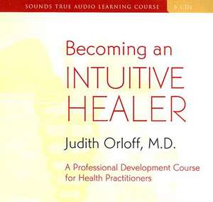 Becoming an Intuitive Healer:  A Professional Development Course for Health Practitioners [With 34-Page Study Guide] de Judith Orloff