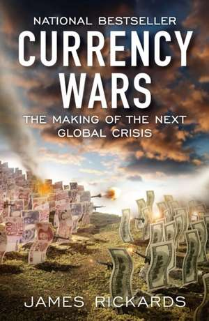 Currency Wars: The Making of the Next Global Crisis de James Rickards