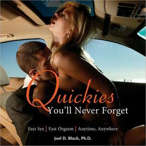 Quickies You'll Never Forget:  Fast Sex, Fast Orgasm, Anytime, Anywhere de Joel D. Block