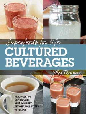 Superfoods for Life, Cultured and Fermented Beverages:  Heal Digestion - Supercharge Your Immunity - Detoxify Your System - 75 Delicious Recipes de Meg Thompson