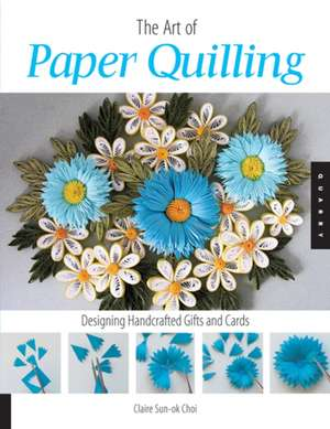 Art of Paper Quilling:  Designing Handcrafted Gifts and Cards de Claire Sun-Ok Choi