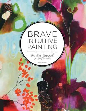 Brave Intuitive Painting:  An Art Journal for Living Creatively de Flora S. Bowley