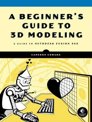 A Beginner's Guide To 3d Modeling: A Guide to Autodesk Fusion 360 de Cameron Coward