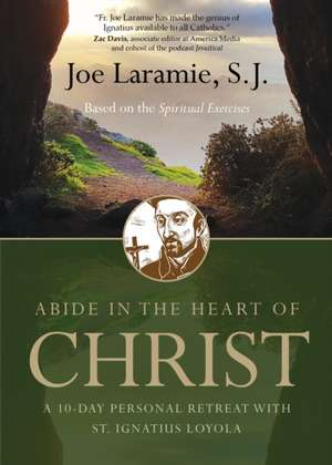 Abide in the Heart of Christ: A 10-Day Personal Retreat with St. Ignatius Loyola de Joe Laramie S. J.
