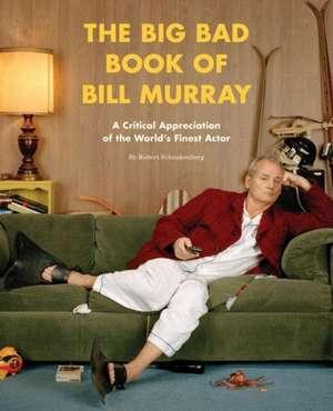 The Big Bad Book of Bill Murray:  A Critical Appreciation of the World's Finest Actor de Robert Schnakenberg