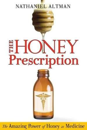 The Honey Prescription:  The Amazing Power of Honey as Medicine de Nathaniel Altman