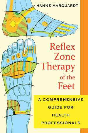 Reflex Zone Therapy of the Feet: A Comprehensive Guide for Health Professionals de Hanne Marquardt