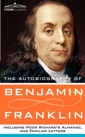 The Autobiography of Benjamin Franklin, Including Poor Richard's Almanac, and Familiar Letters de Benjamin Franklin