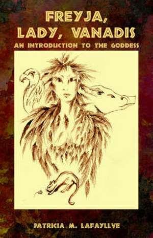 Freyja, Lady, Vanadis:  An Introduction to the Goddess de Patricia M. Lafayllve