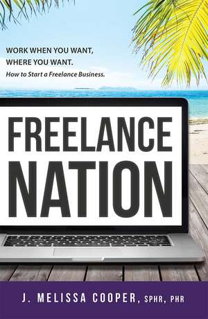 Freelance Nation:  Work When You Want, Where You Want. How to Start a Freelance Business. de J. Melissa Cooper