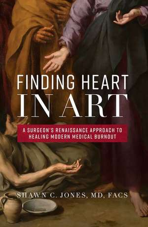 Finding Heart in Art: A Surgeon's Renaissance Approach to Healing Modern Medical Burnout de Shawn C. Jones