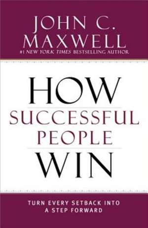How Successful People Win: Turn Every Setback into a Step Forward de John C. Maxwell