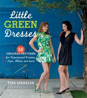 Little Green Dresses:  50 Original Patterns for Repurposed Dresses, Tops, Skirts, and More de Tina Sparkles