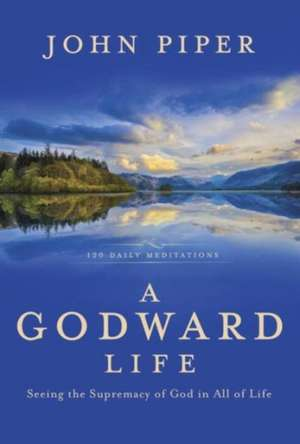 A Godward Life:  Seeing the Supremacy of God in All of Life de John Piper