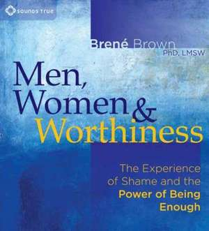 Men, Women & Worthiness:  The Experience of Shame and the Power of Being Enough de Brené Brown