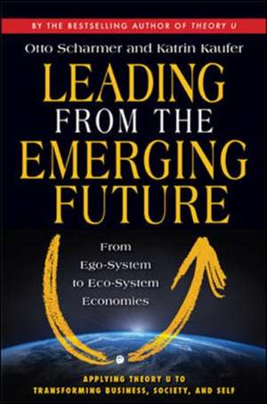 Leading from the Emerging Future; From Ego-System to Eco-System Economies: From Ego-System to Eco-System Economies de C. Otto Scharmer