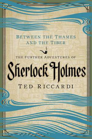 Between the Thames and Tiber – The Further Adventures of Sherlock Holmes de Ted Riccardi