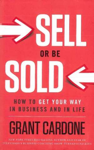 Sell or Be Sold: How to Get Your Way in Business and in Life de Grant Cardone