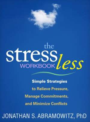 The Stress Less Workbook:  Simple Strategies to Relieve Pressure, Manage Commitments, and Minimize Conflicts de Jonathan S. Abramowitz