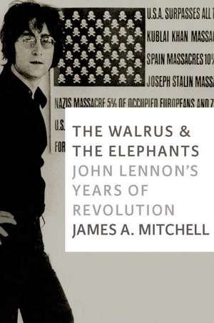 The Walrus And The Elephants: John Lennon's Years of Revolution de James A Mitchell