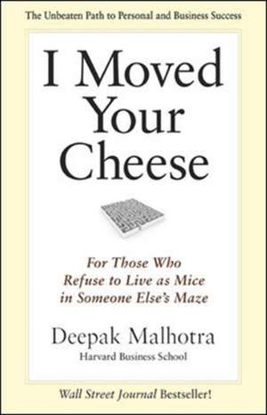 I Moved Your Cheese; For Those Who Refuse to Live as Mice in Someone Elses Maze de Deepak Malhotra