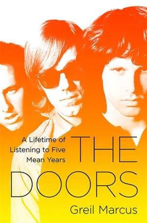 The Doors: A Lifetime of Listening to Five Mean Years de Greil Marcus