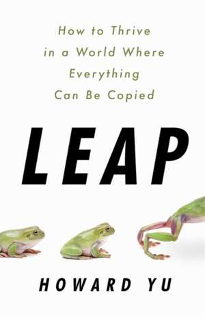 Leap: How to Thrive in a World Where Everything Can Be Copied de Howard Yu