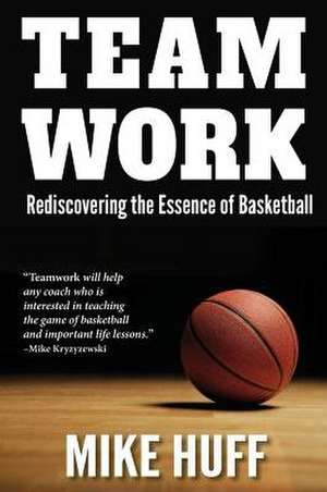 Teamwork:  Rediscovering the Essence of Basketball de Mike Huff