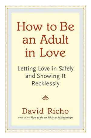How to Be an Adult in Love:  Letting Love in Safely and Showing It Recklessly de David Richo