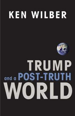 Trump and a Post-Truth World de Ken Wilber