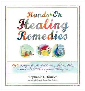 Hands-On Healing Remedies:  150 Recipes for Herbal Balms, Salves, Oils, Liniments & Other Topical Therapies de Stephanie L. Tourles