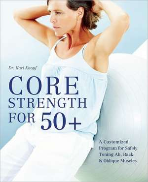 Core Strength For 50+: A Customized Program for Safely Toning Ab, Back, and Oblique Muscles de Karl Knopf