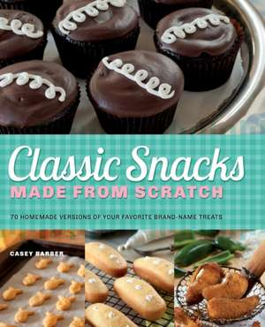 Classic Snacks Made From Scratch: 70 Homemade Versions of Your Favorite Brand-Name Treats de Casey Barber