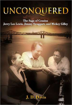 Unconquered:  The Saga of Cousins Jerry Lee Lewis, Jimmy Swaggart, and Mickey Gilley de J. D. Davis