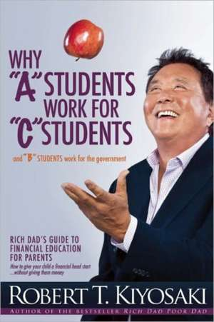 "Why ""A"" Students Work for ""C"" Students and Why ""B"" Students Work for the Government:  Rich Dad's Guide to Financial Education for Parents de Robert T Kiyosaki"