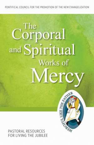 The Corporal and Spiritual Works of Mercy:  Pastoral Resources for Living the Jubilee de  Pontifical Council for the Promotion of
