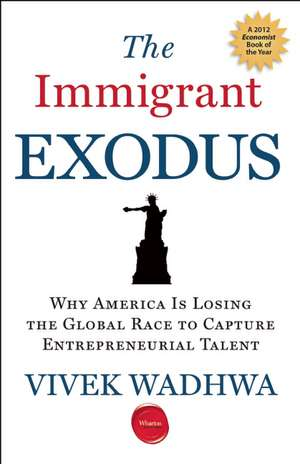 The Immigrant Exodus:  Why America Is Losing the Global Race to Capture Entrepreneurial Talent de Vivek Wadhwa