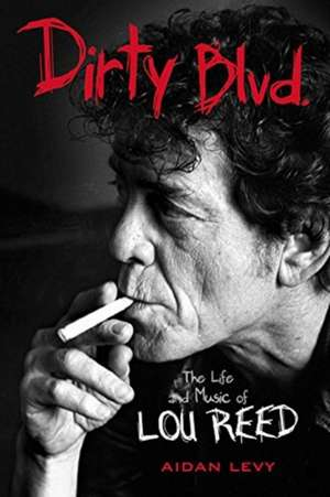Dirty Blvd.: The Life and Music of Lou Reed de Aidan Levy