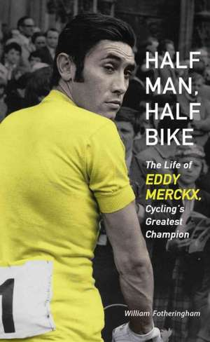 Half Man, Half Bike:  The Life of Eddy Merckx, Cycling's Greatest Champion de William Fotheringham