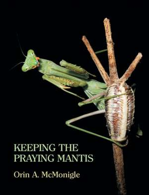 Keeping the Praying Mantis:  Mantodean Captive Biology, Reproduction, and Husbandry de Orin McMonigle