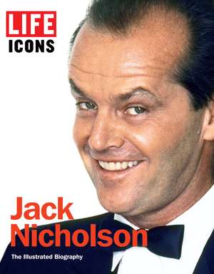 LIFE ICONS Jack Nicholson: The Illustrated Biography de The Editors of LIFE